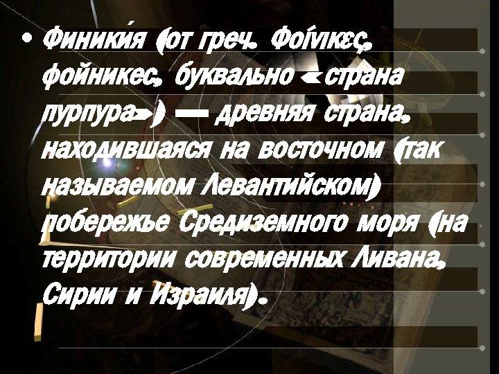 • Финики я (от греч. Φοίνικες, фойникес, буквально « страна пурпура» ) —