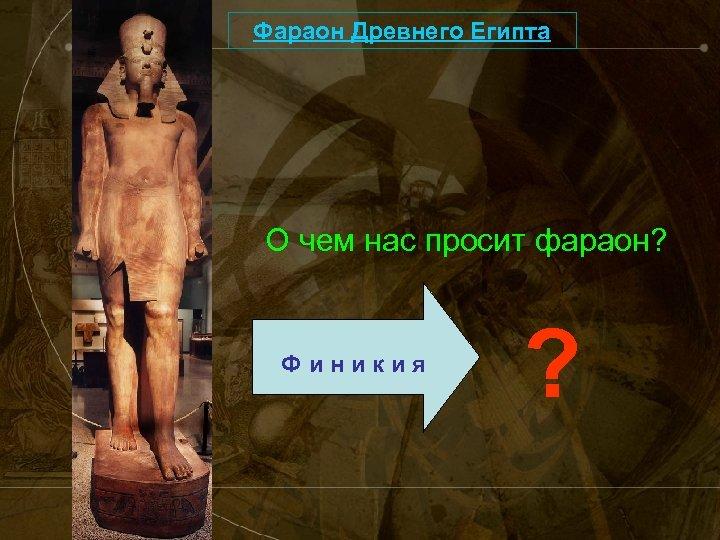 Фараон Древнего Египта О чем нас просит фараон? Финикия ?
