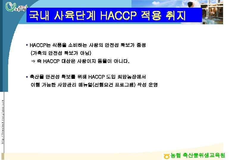 국내 사육단계 HACCP 적용 취지 § HACCP는 식품을 소비하는 사람의 안전성 확보가 중점 (가축의