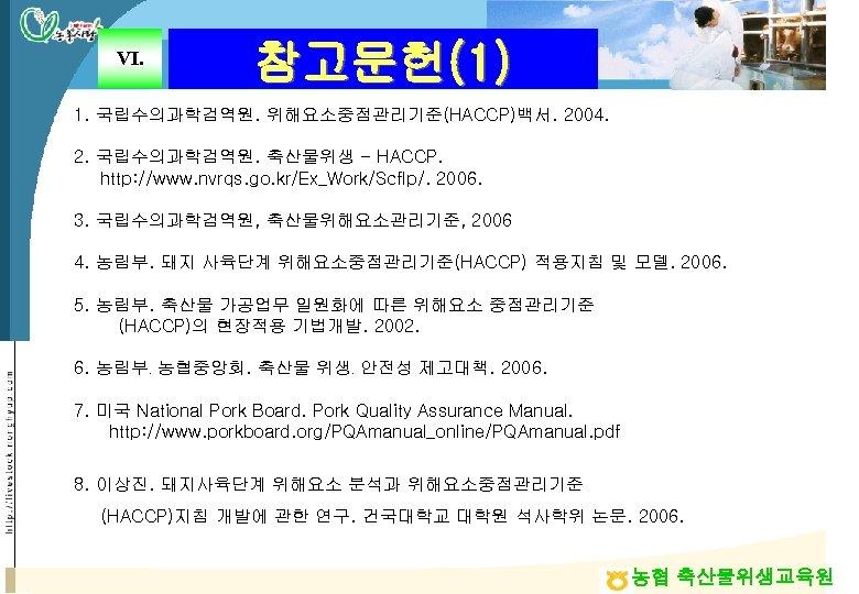 Ⅵ. 참고문헌(1) 1. 국립수의과학검역원. 위해요소중점관리기준(HACCP)백서. 2004. 2. 국립수의과학검역원. 축산물위생 - HACCP. http: //www. nvrqs.