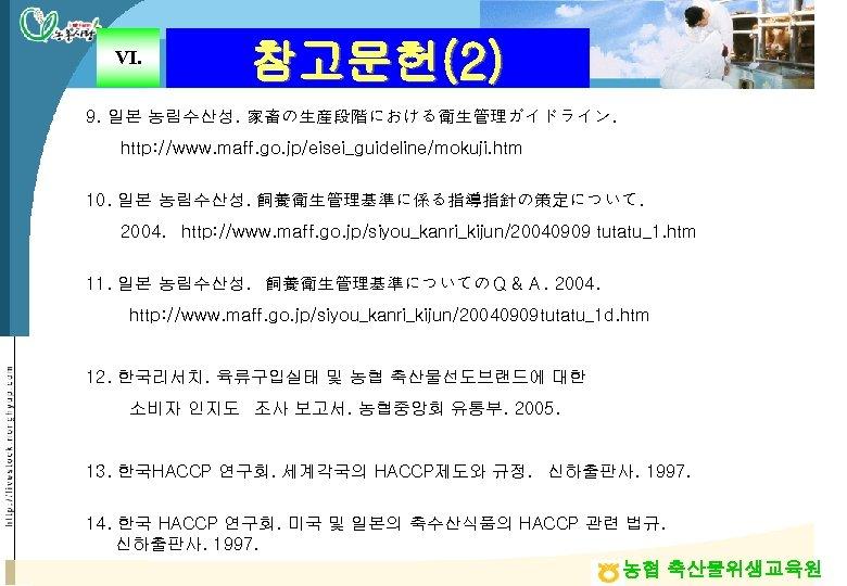 Ⅵ. 참고문헌(2) 9. 일본 농림수산성. 家畜の生産段階における衛生管理ガイドライン. http: //www. maff. go. jp/eisei_guideline/mokuji. htm 10. 일본