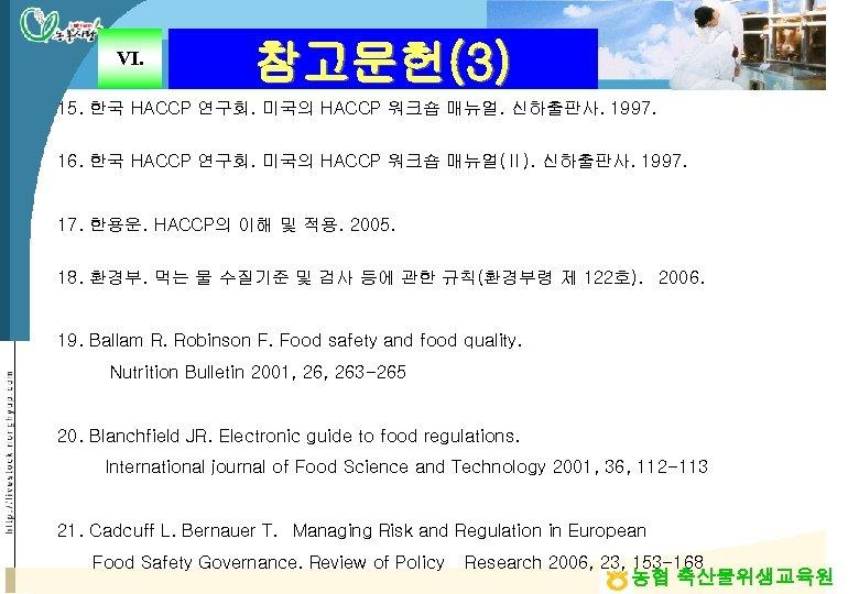 Ⅵ. 참고문헌(3) 15. 한국 HACCP 연구회. 미국의 HACCP 워크숍 매뉴얼. 신하출판사. 1997. 16. 한국