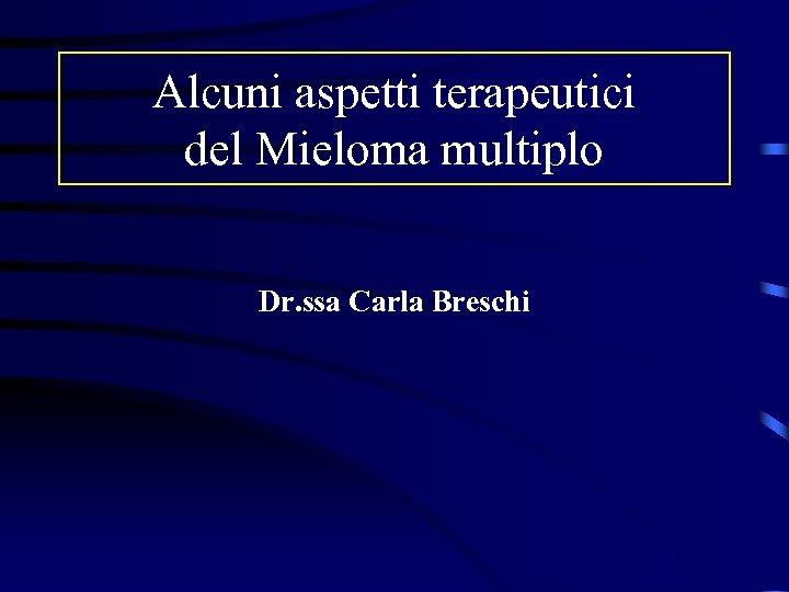 Alcuni aspetti terapeutici del Mieloma multiplo Dr. ssa Carla Breschi