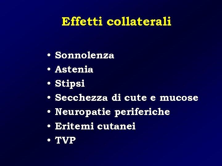 Effetti collaterali • • Sonnolenza Astenia Stipsi Secchezza di cute e mucose Neuropatie periferiche