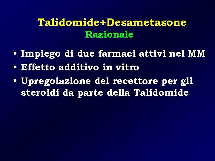 Talidomide+Desametasone Razionale • Impiego di due farmaci attivi nel MM • Effetto additivo in