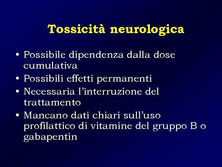 Tossicità neurologica • Possibile dipendenza dalla dose cumulativa • Possibili effetti permanenti • Necessaria