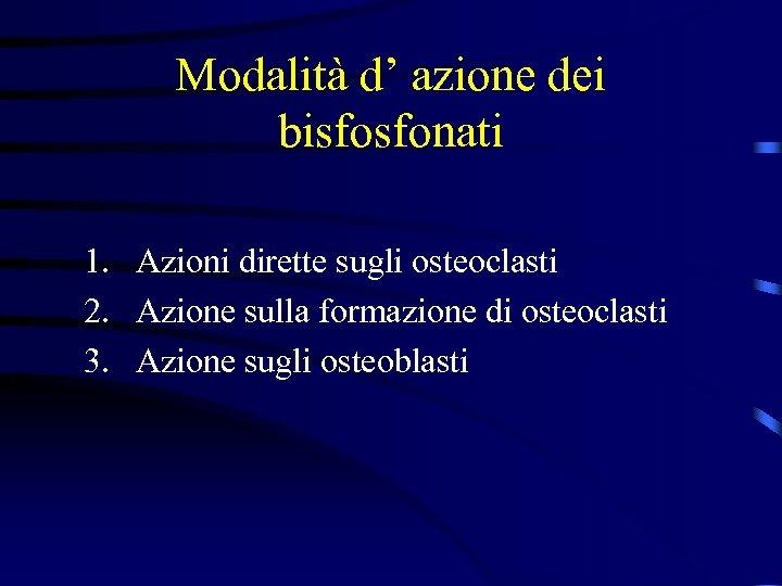 Modalità d' azione dei bisfosfonati 1. Azioni dirette sugli osteoclasti 2. Azione sulla formazione
