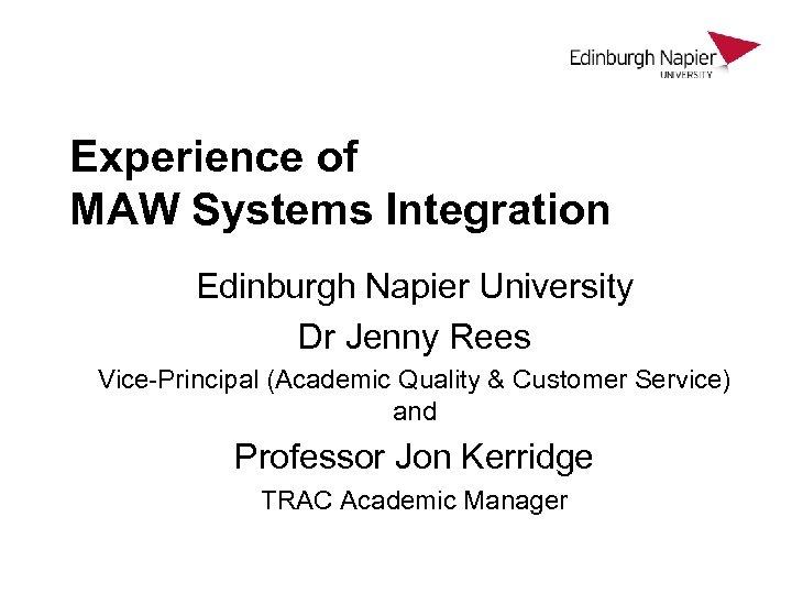 Experience of MAW Systems Integration Edinburgh Napier University Dr Jenny Rees Vice-Principal (Academic Quality