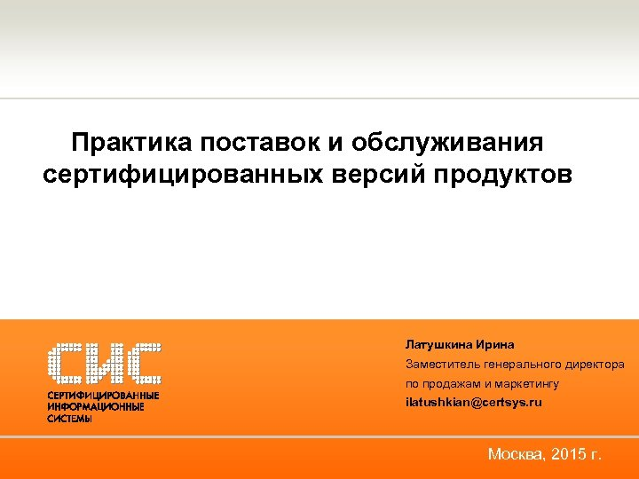 Практика поставок и обслуживания сертифицированных версий продуктов Латушкина Ирина Заместитель генерального директора по продажам