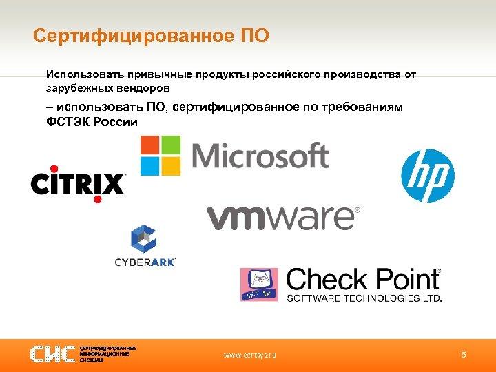 Сертифицированное ПО Использовать привычные продукты российского производства от зарубежных вендоров – использовать ПО, сертифицированное