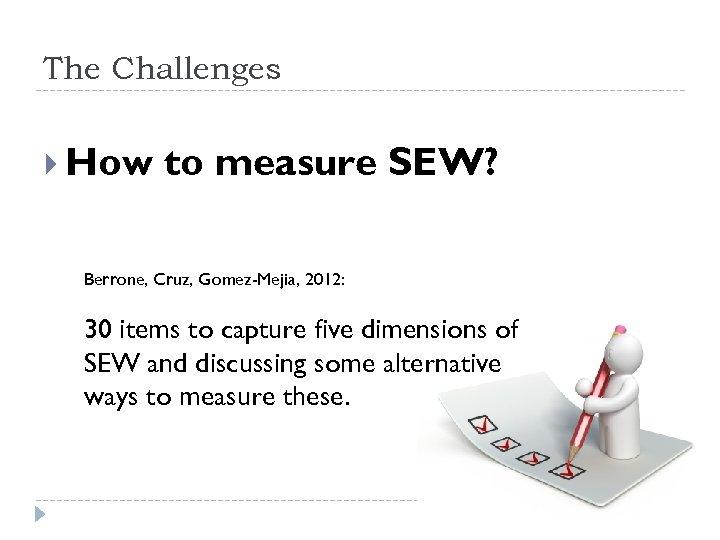 The Challenges How to measure SEW? Berrone, Cruz, Gomez-Mejia, 2012: 30 items to capture