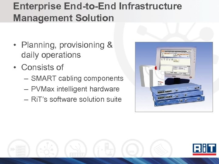 Enterprise End-to-End Infrastructure Management Solution • Planning, provisioning & daily operations • Consists of