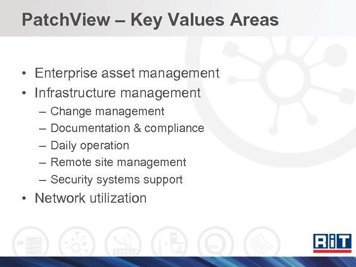 Patch. View – Key Values Areas • Enterprise asset management • Infrastructure management –