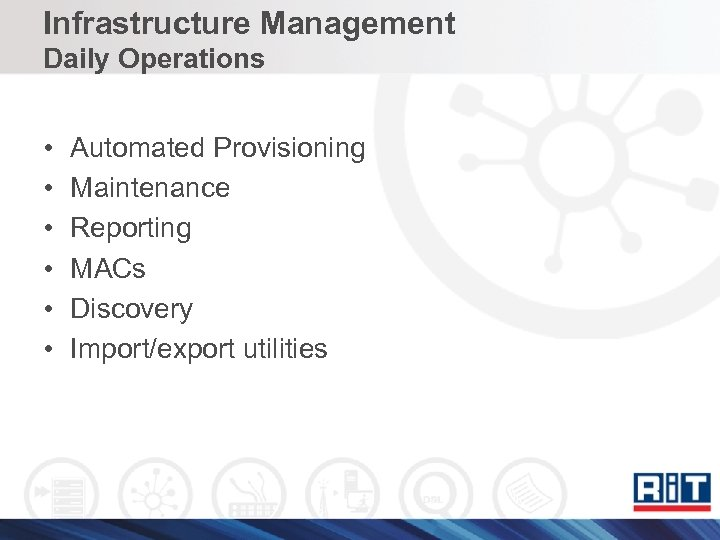 Infrastructure Management Daily Operations • • • Automated Provisioning Maintenance Reporting MACs Discovery Import/export