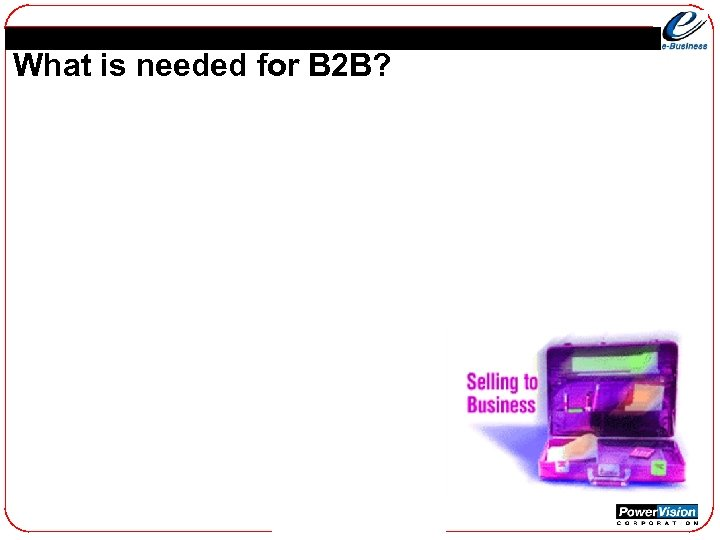 What is needed for B 2 B?