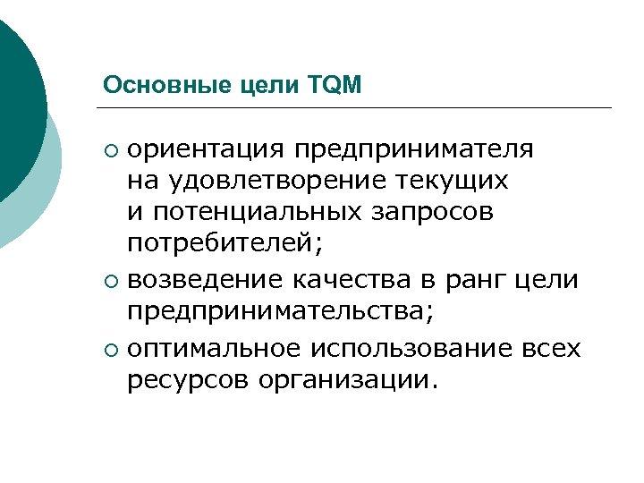 Основные цели TQM ориентация предпринимателя на удовлетворение текущих и потенциальных запросов потребителей; ¡ возведение