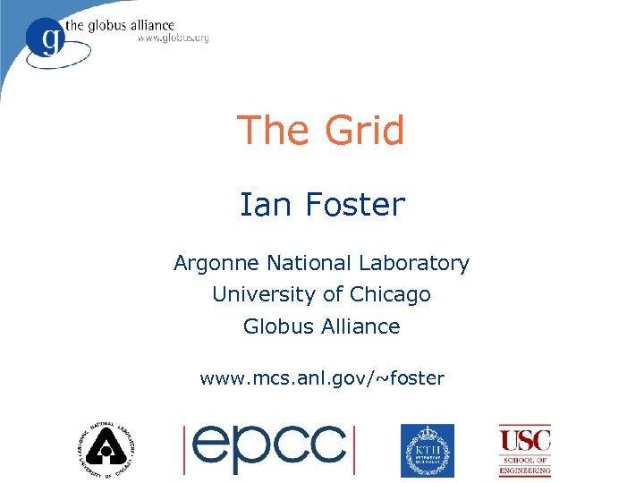 The Grid Ian Foster Argonne National Laboratory University of Chicago Globus Alliance www. mcs.