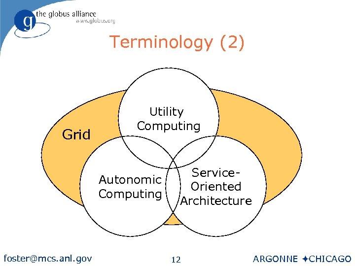 Terminology (2) Grid Utility Computing Autonomic Computing foster@mcs. anl. gov Service. Oriented Architecture 12