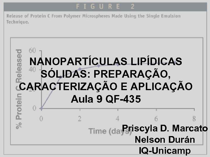 NANOPARTÍCULAS LIPÍDICAS SÓLIDAS: PREPARAÇÃO, CARACTERIZAÇÃO E APLICAÇÃO Aula 9 QF-435 Priscyla D. Marcato Nelson