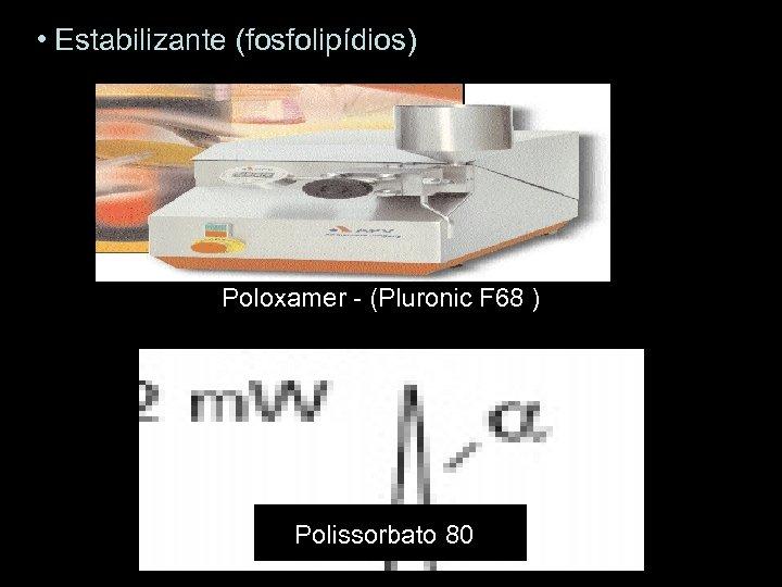 • Estabilizante (fosfolipídios) Poloxamer - (Pluronic F 68 ) Polissorbato 80