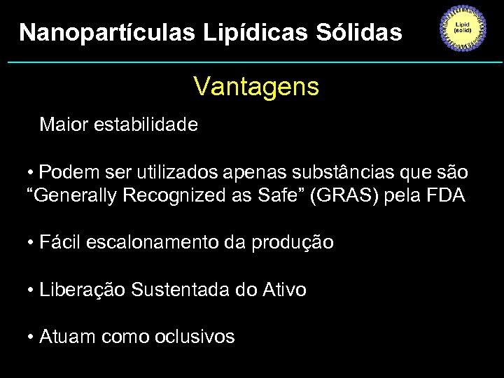 Nanopartículas Lipídicas Sólidas Vantagens • Maior estabilidade • Podem ser utilizados apenas substâncias que