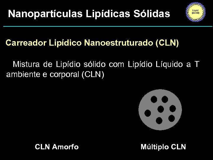 Nanopartículas Lipídicas Sólidas Carreador Lipídico Nanoestruturado (CLN) • Mistura de Lipídio sólido com Lipídio