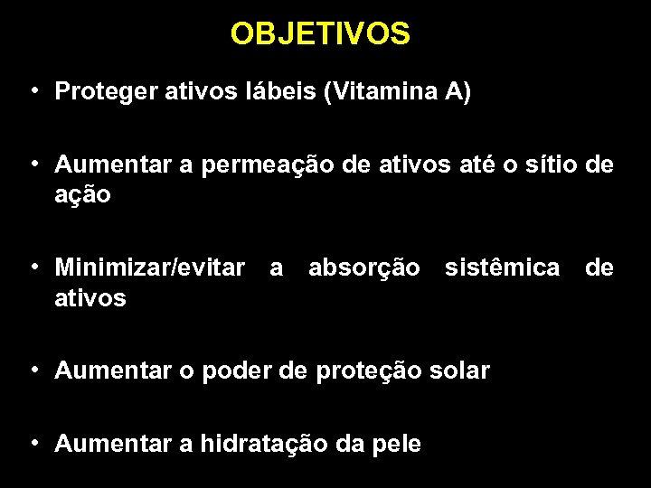 OBJETIVOS • Proteger ativos lábeis (Vitamina A) • Aumentar a permeação de ativos até