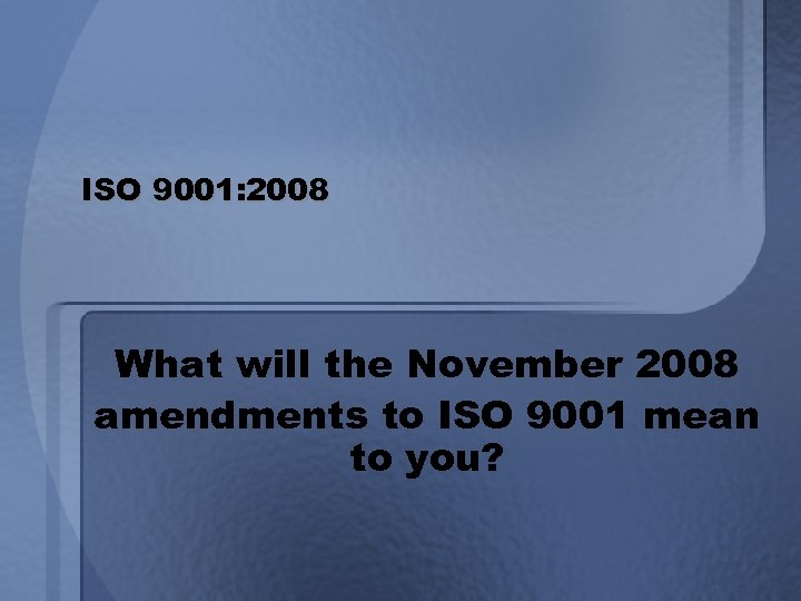 ISO 9001: 2008 What will the November 2008 amendments to ISO 9001 mean to