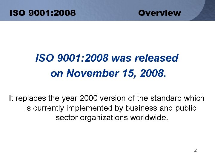 ISO 9001: 2008 Overview ISO 9001: 2008 was released on November 15, 2008. It