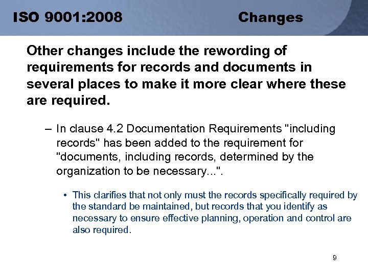 ISO 9001: 2008 Changes Other changes include the rewording of requirements for records and