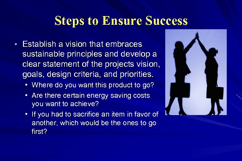 Steps to Ensure Success • Establish a vision that embraces sustainable principles and develop