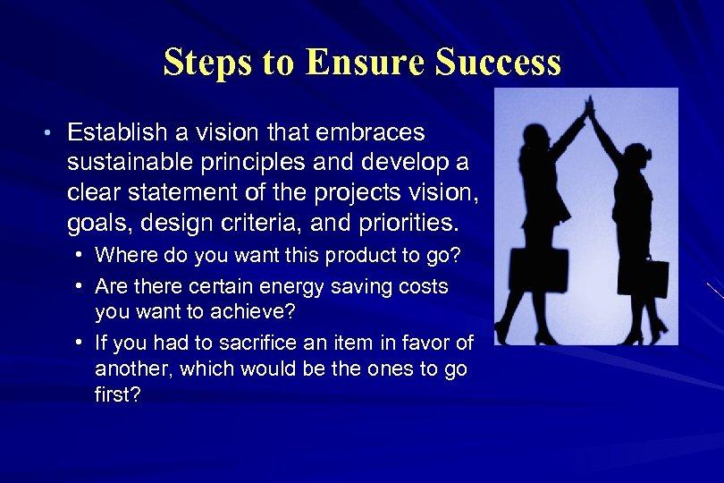 Steps to Ensure Success • Establish a vision that embraces sustainable principles and develop