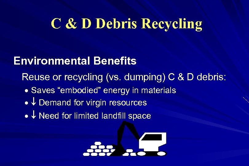C & D Debris Recycling Environmental Benefits Reuse or recycling (vs. dumping) C &