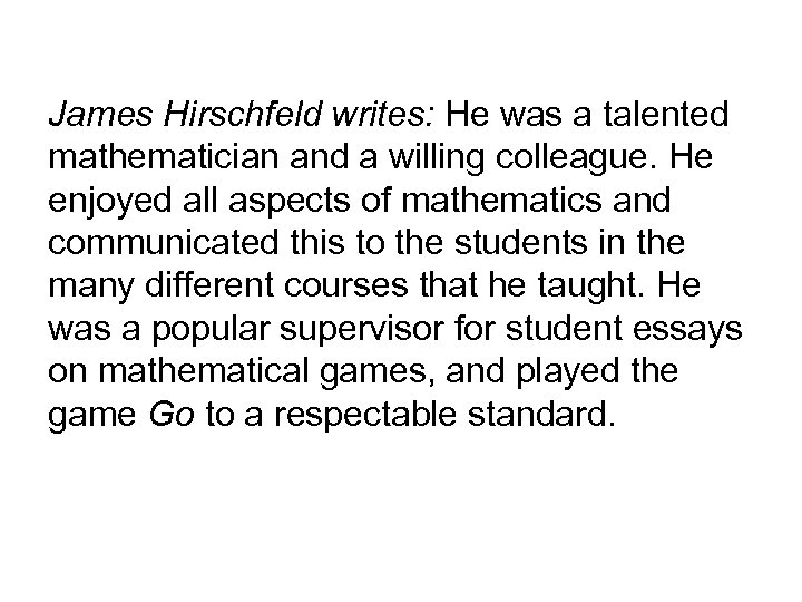 James Hirschfeld writes: He was a talented mathematician and a willing colleague. He enjoyed