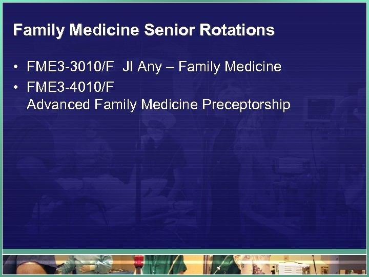 Family Medicine Senior Rotations • FME 3 -3010/F JI Any – Family Medicine •