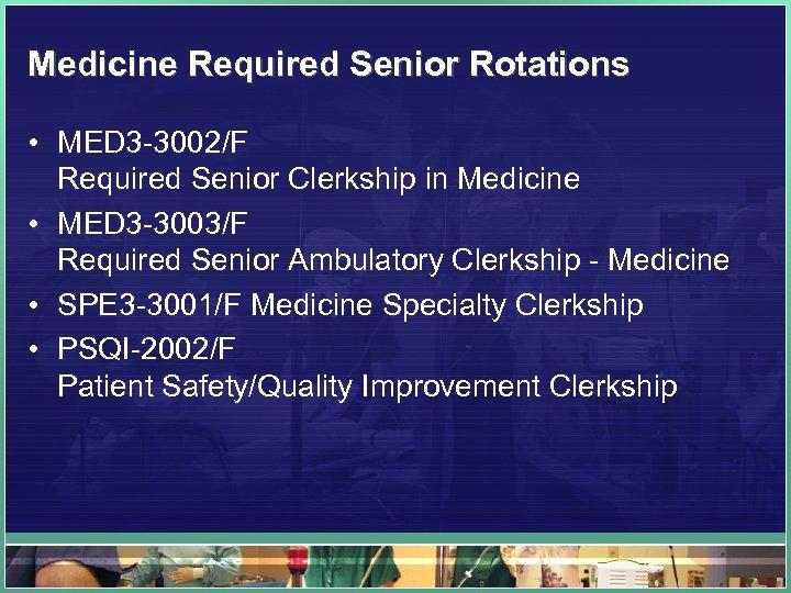 Medicine Required Senior Rotations • MED 3 -3002/F Required Senior Clerkship in Medicine •