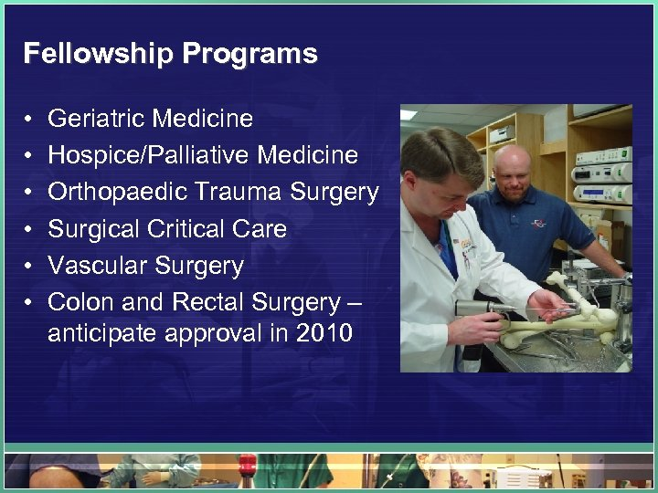 Fellowship Programs • • • Geriatric Medicine Hospice/Palliative Medicine Orthopaedic Trauma Surgery Surgical Critical