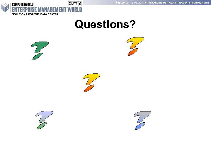 September 12 -15, 2004 • Philadelphia Marriott • Philadelphia, Pennsylvania Questions?