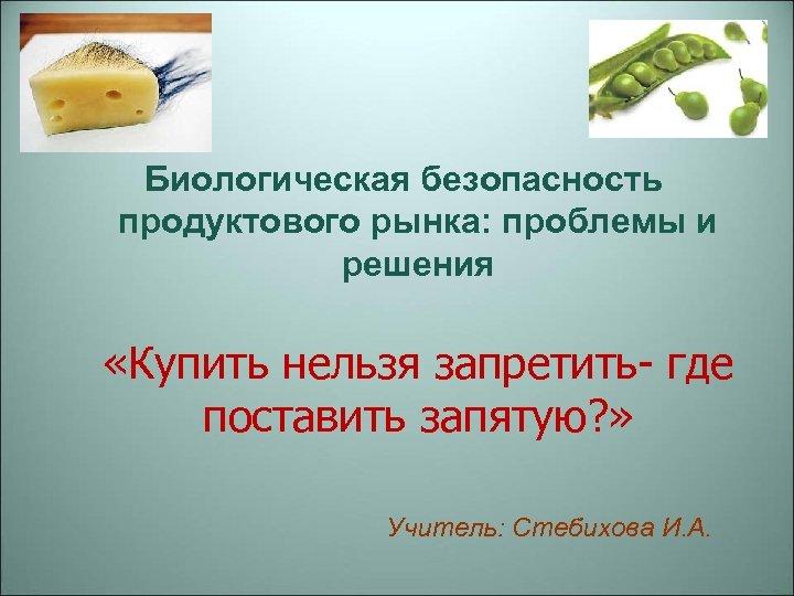 Биологическая безопасность продуктового рынка: проблемы и решения «Купить нельзя запретить- где поставить запятую? »