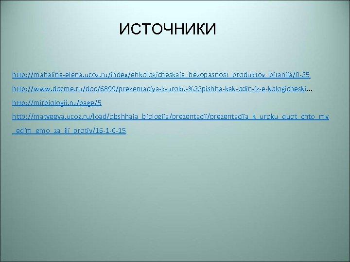 ИСТОЧНИКИ http: //mahalina-elena. ucoz. ru/index/ehkologicheskaja_bezopasnost_produktov_pitanija/0 -25 http: //www. docme. ru/doc/6899/prezentaciya-k-uroku-%22 pishha-kak-odin-iz-e-kologicheski. . . http: