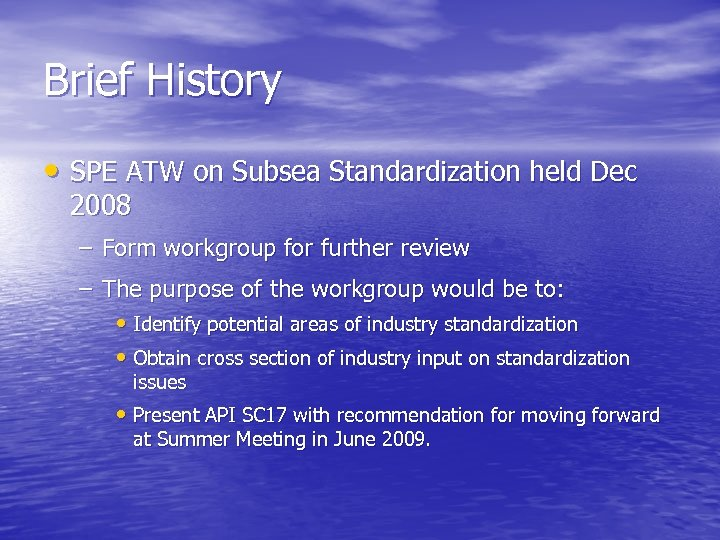 Brief History • SPE ATW on Subsea Standardization held Dec 2008 – Form workgroup