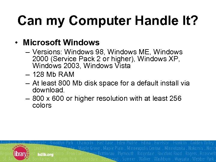 Can my Computer Handle It? • Microsoft Windows – Versions: Windows 98, Windows ME,