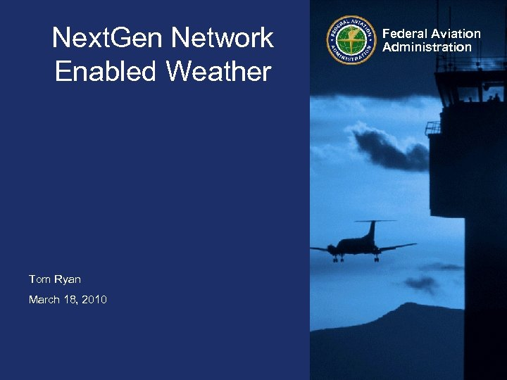 Next. Gen Network Enabled Weather Tom Ryan March 18, 2010 Federal Aviation Administration
