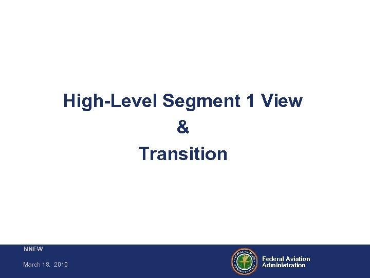 High-Level Segment 1 View & Transition NNEW March 18, 2010 Federal Aviation Administration