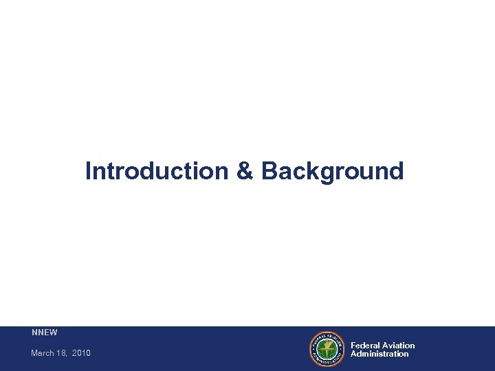 Introduction & Background NNEW March 18, 2010 Federal Aviation Administration