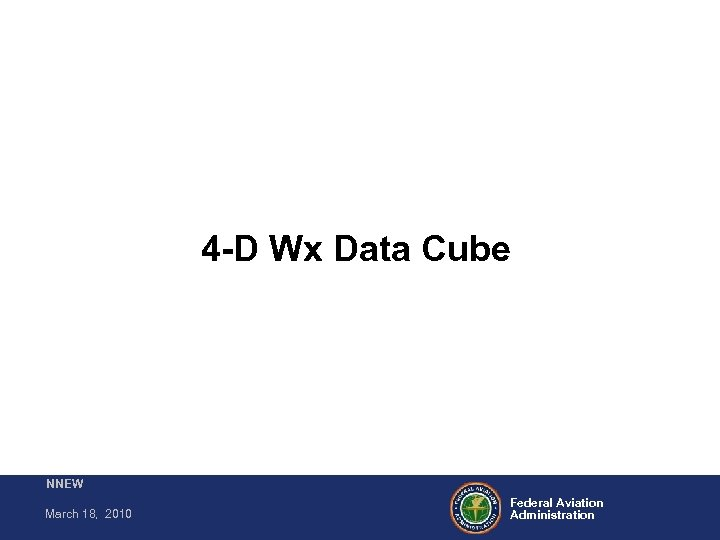 4 -D Wx Data Cube NNEW March 18, 2010 Federal Aviation Administration