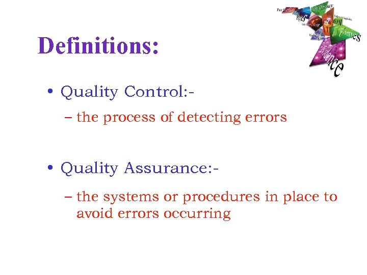 Definitions: • Quality Control: – the process of detecting errors • Quality Assurance: –