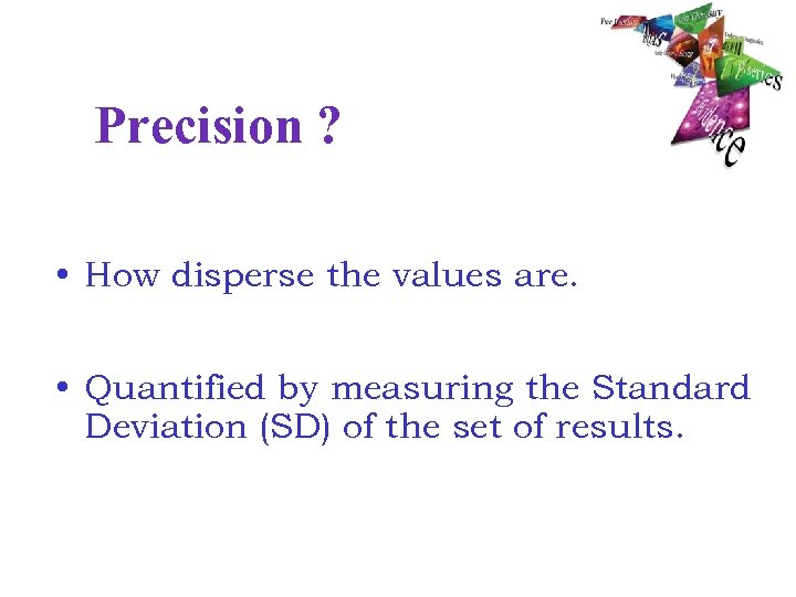 Precision ? • How disperse the values are. • Quantified by measuring the Standard