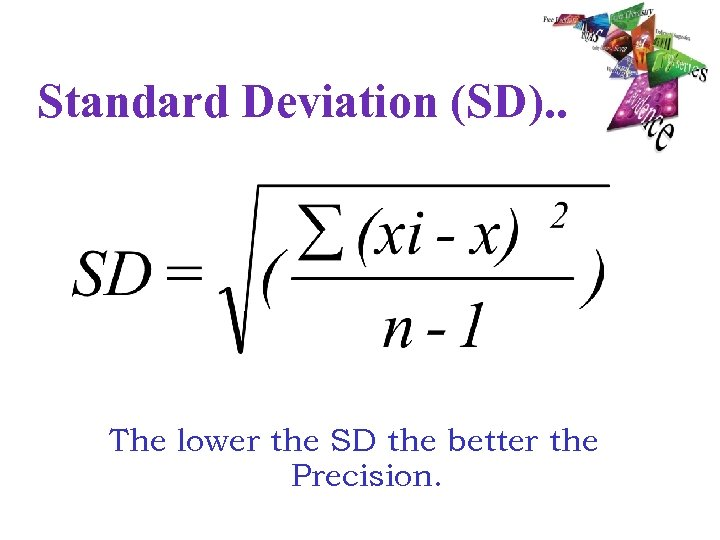 Standard Deviation (SD). . The lower the SD the better the Precision.