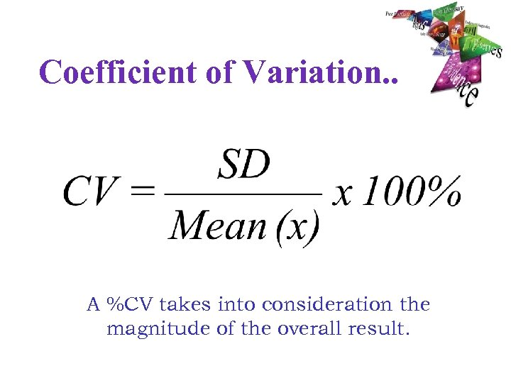 Coefficient of Variation. . A %CV takes into consideration the magnitude of the overall